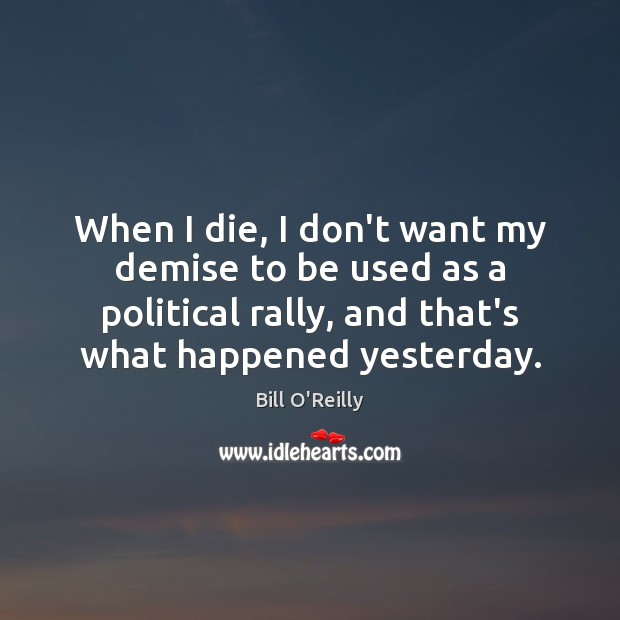 When I die, I don't want my demise to be used as Bill O'Reilly Picture Quote