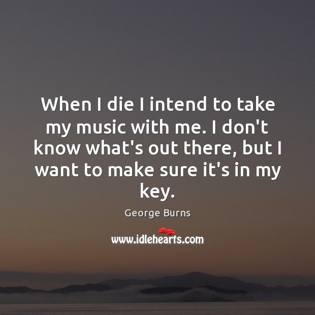 When I die I intend to take my music with me. I George Burns Picture Quote