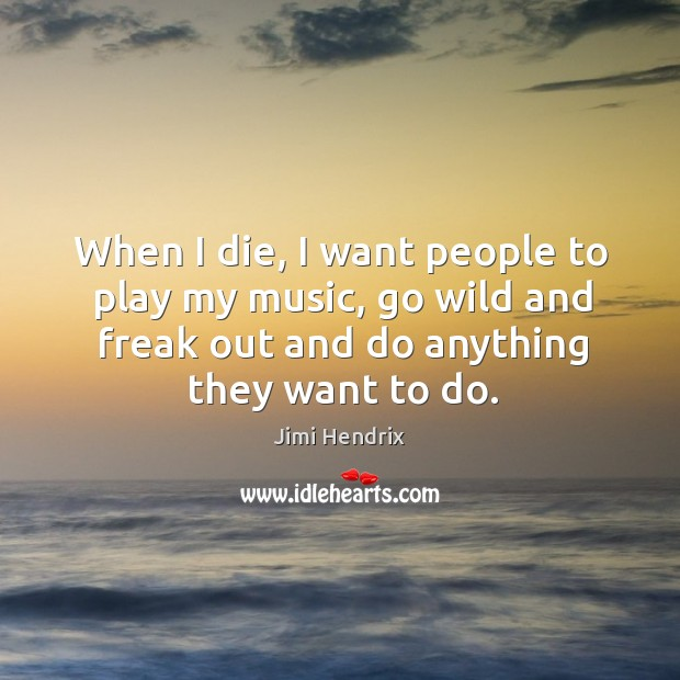 When I die, I want people to play my music, go wild and freak out and do anything they want to do. Image