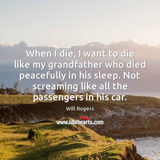 When I die, I want to die like my grandfather who died Image