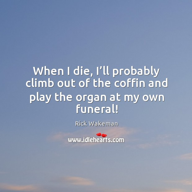 When I die, I'll probably climb out of the coffin and play the organ at my own funeral! Image