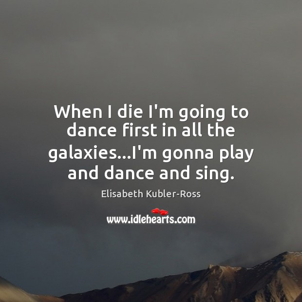 Image, When I die I'm going to dance first in all the galaxies…