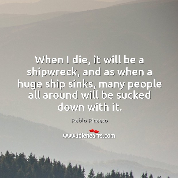 Image, When I die, it will be a shipwreck, and as when a huge ship sinks, many people all