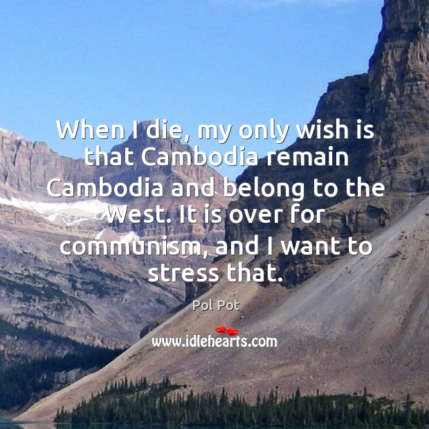 When I die, my only wish is that cambodia remain cambodia and belong to the west. Pol Pot Picture Quote