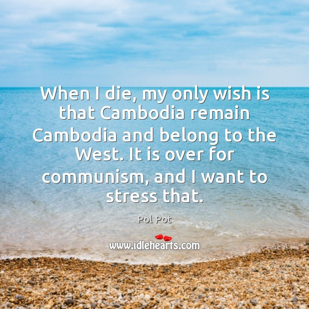 When I die, my only wish is that Cambodia remain Cambodia and Pol Pot Picture Quote