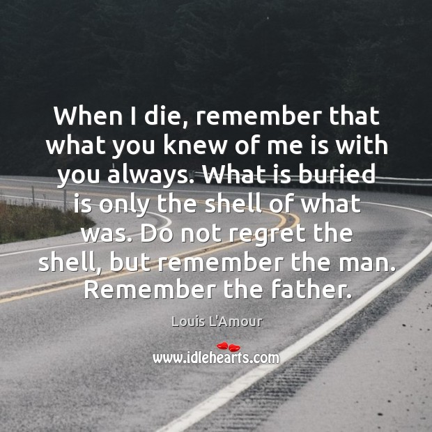 When I die, remember that what you knew of me is with Image