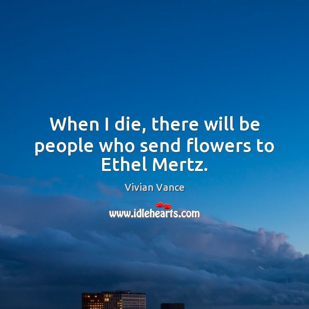When I die, there will be people who send flowers to Ethel Mertz. Image