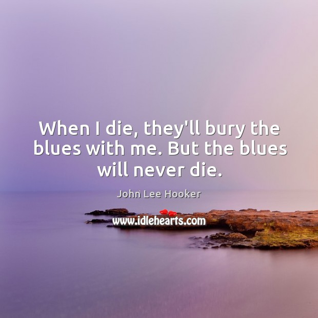 When I die, they'll bury the blues with me. But the blues will never die. John Lee Hooker Picture Quote