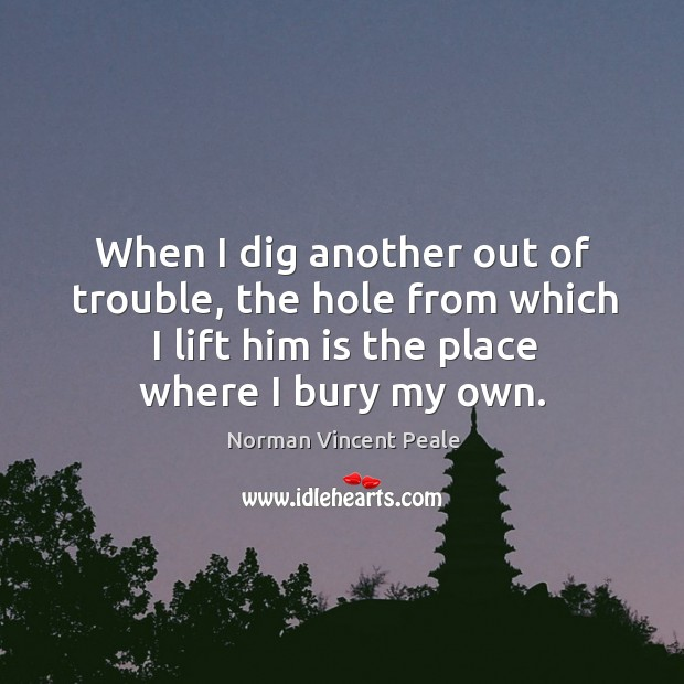 Image, When I dig another out of trouble, the hole from which I