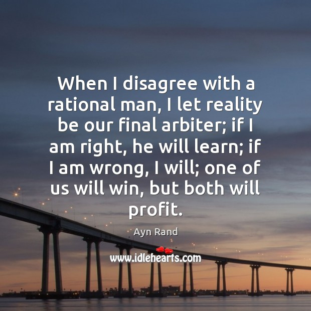 When I disagree with a rational man, I let reality be our Image