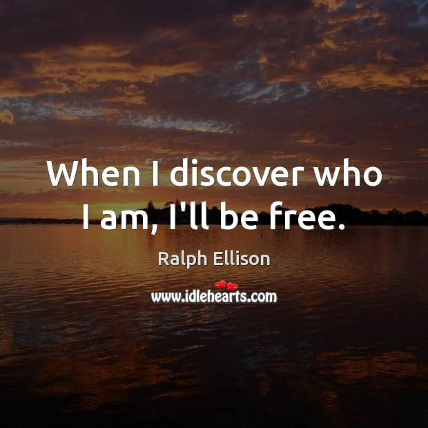 When I discover who I am, I'll be free. Ralph Ellison Picture Quote