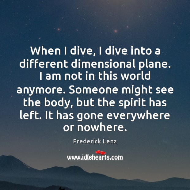 When I dive, I dive into a different dimensional plane. I am Frederick Lenz Picture Quote