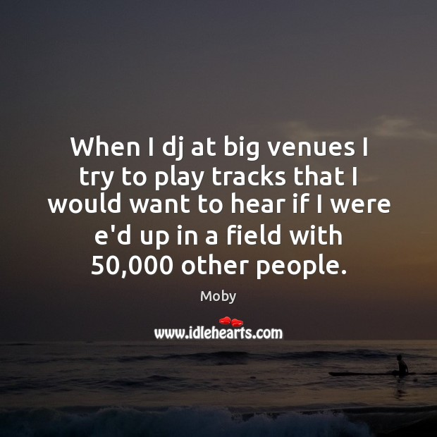 When I dj at big venues I try to play tracks that Moby Picture Quote
