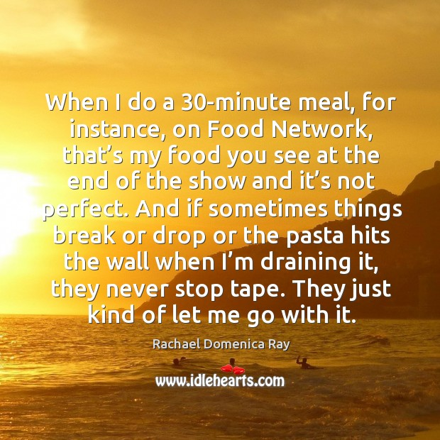 When I do a 30-minute meal, for instance, on food network, that's my food you see at the Rachael Domenica Ray Picture Quote