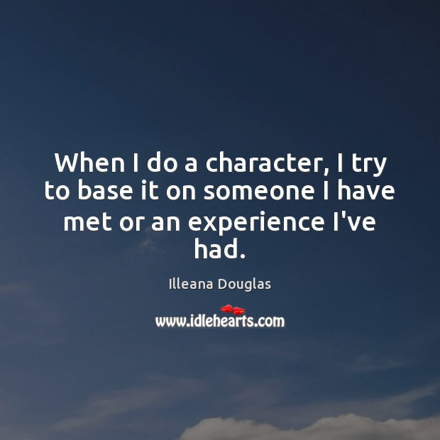 When I do a character, I try to base it on someone I have met or an experience I've had. Image