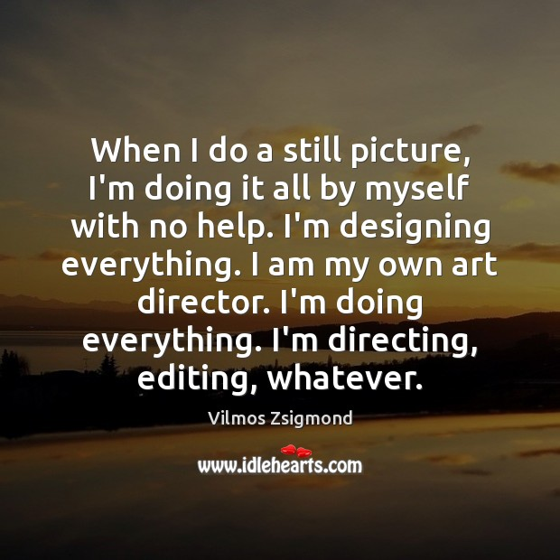 When I do a still picture, I'm doing it all by myself Vilmos Zsigmond Picture Quote