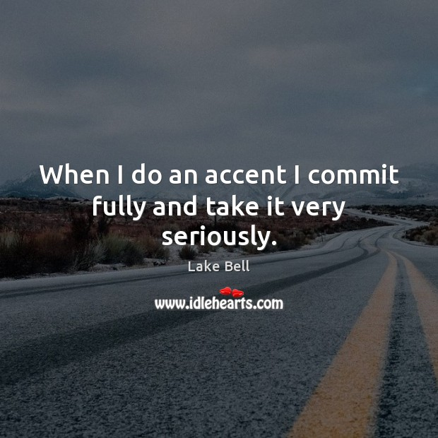 When I do an accent I commit fully and take it very seriously. Lake Bell Picture Quote