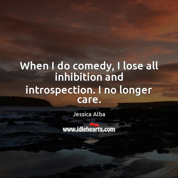 When I do comedy, I lose all inhibition and introspection. I no longer care. Jessica Alba Picture Quote