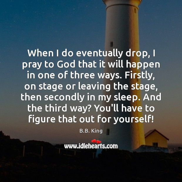 When I do eventually drop, I pray to God that it will B.B. King Picture Quote