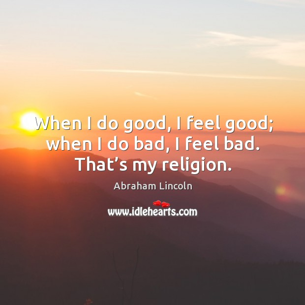Image, When I do good, I feel good; when I do bad, I feel bad. That's my religion.