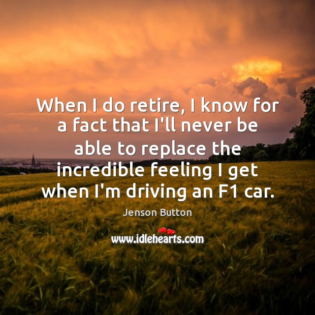 When I do retire, I know for a fact that I'll never Jenson Button Picture Quote