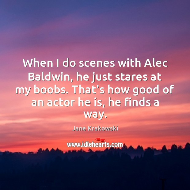 When I do scenes with Alec Baldwin, he just stares at my Image