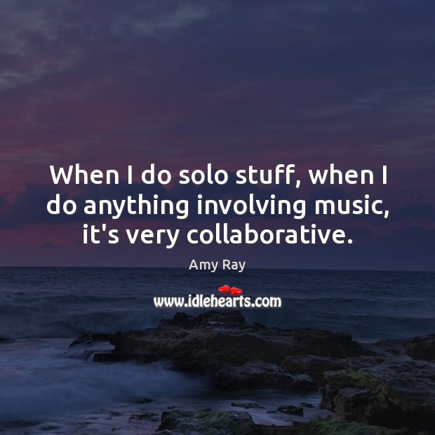 When I do solo stuff, when I do anything involving music, it's very collaborative. Image