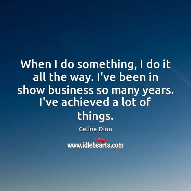 When I do something, I do it all the way. I've been Celine Dion Picture Quote