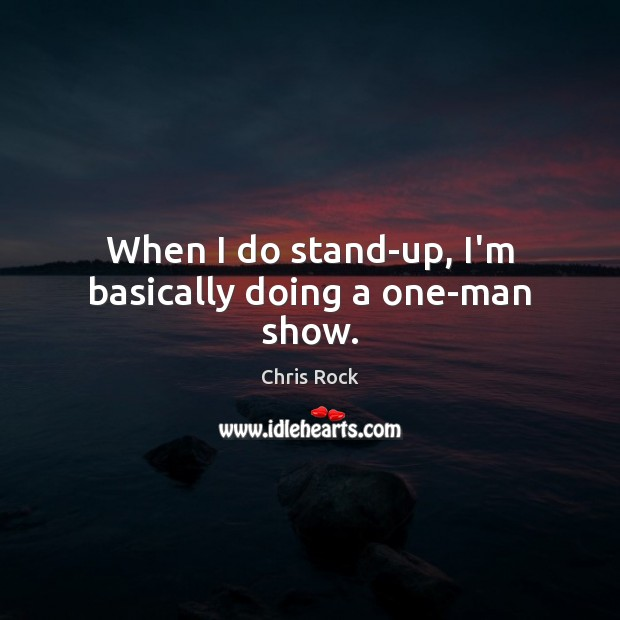 When I do stand-up, I'm basically doing a one-man show. Image