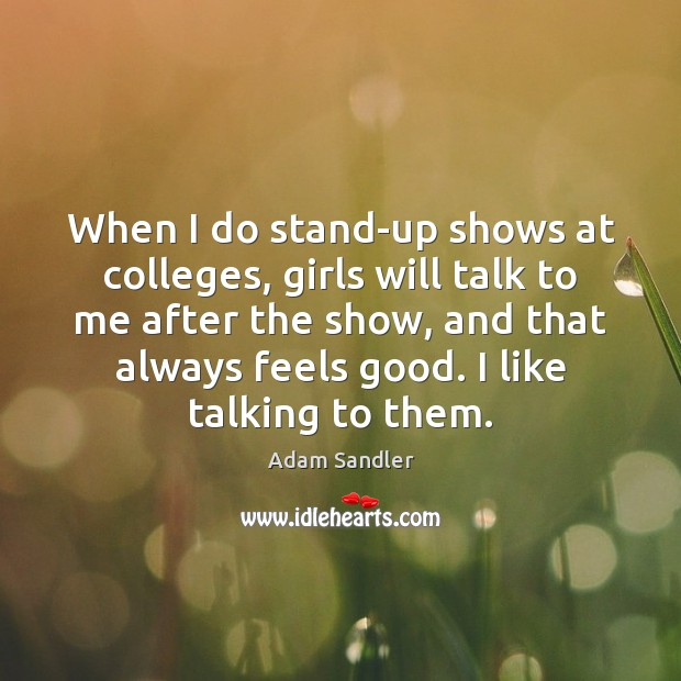 When I do stand-up shows at colleges, girls will talk to me Adam Sandler Picture Quote