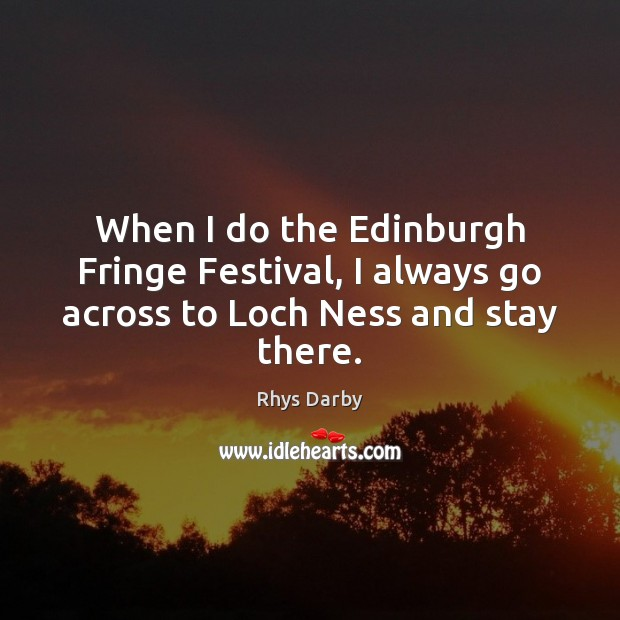 When I do the Edinburgh Fringe Festival, I always go across to Loch Ness and stay there. Image