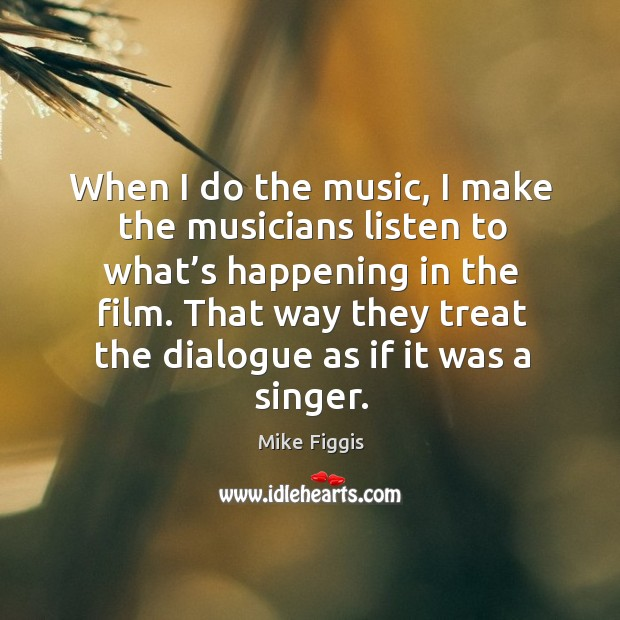 When I do the music, I make the musicians listen to what's happening in the film. Mike Figgis Picture Quote