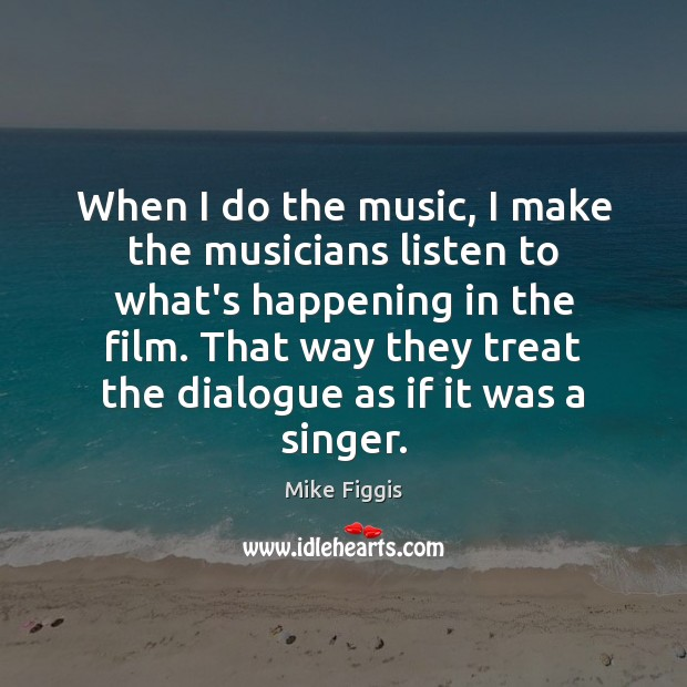 When I do the music, I make the musicians listen to what's Mike Figgis Picture Quote