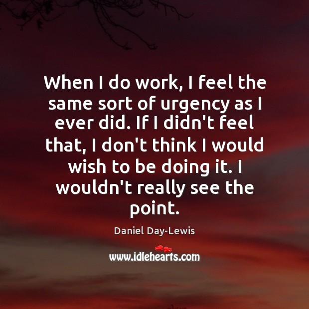 Image, When I do work, I feel the same sort of urgency as