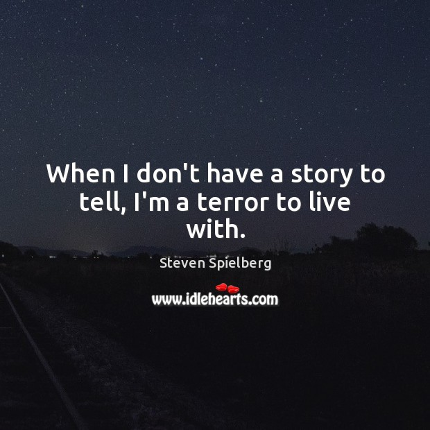 When I don't have a story to tell, I'm a terror to live with. Image