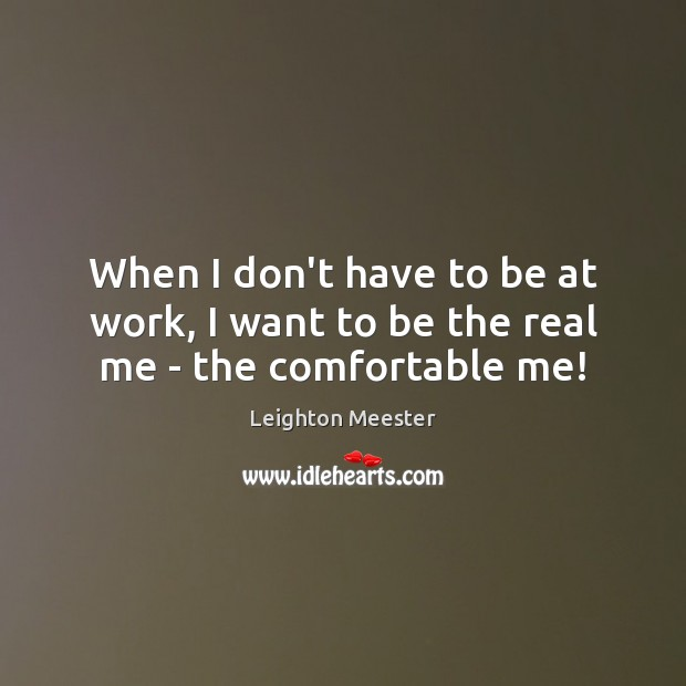 When I don't have to be at work, I want to be the real me – the comfortable me! Leighton Meester Picture Quote