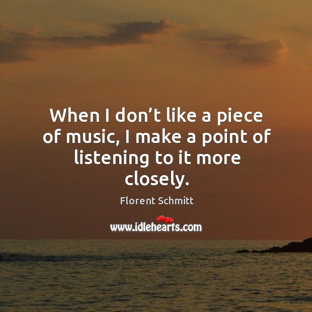 When I don't like a piece of music, I make a point of listening to it more closely. Image