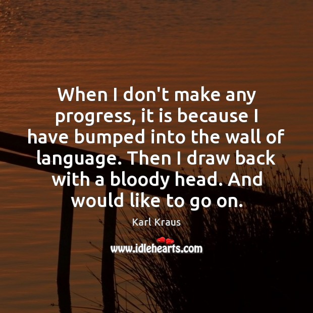 When I don't make any progress, it is because I have bumped Karl Kraus Picture Quote
