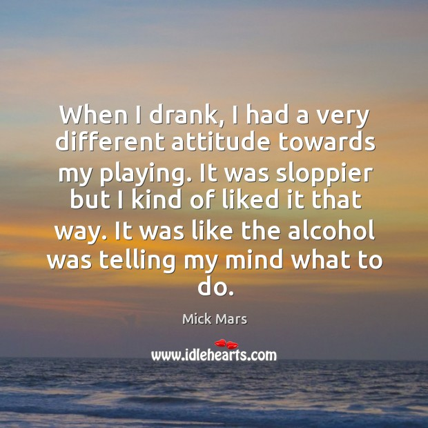 When I drank, I had a very different attitude towards my playing. Mick Mars Picture Quote