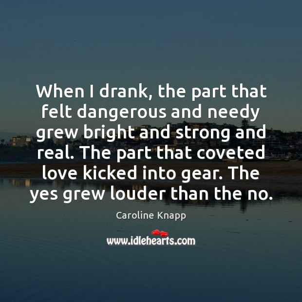 When I drank, the part that felt dangerous and needy grew bright Caroline Knapp Picture Quote