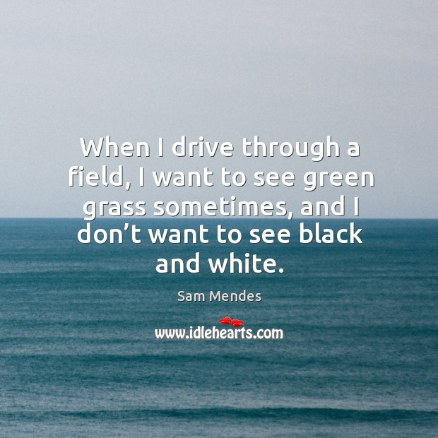 When I drive through a field, I want to see green grass sometimes, and I don't want to see black and white. Image