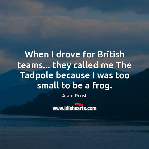 When I drove for British teams… they called me The Tadpole because Image