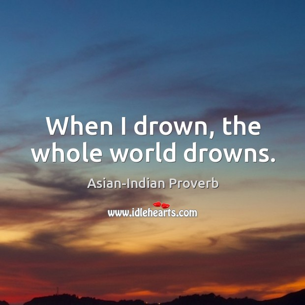 When I drown, the whole world drowns. Asian-Indian Proverbs Image