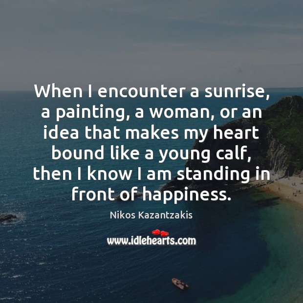 When I encounter a sunrise, a painting, a woman, or an idea Nikos Kazantzakis Picture Quote