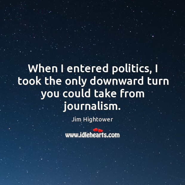 When I entered politics, I took the only downward turn you could take from journalism. Jim Hightower Picture Quote