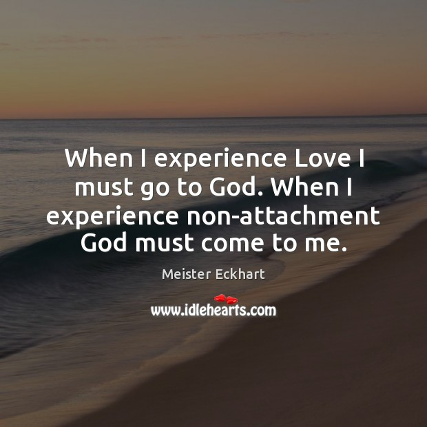 When I experience Love I must go to God. When I experience Meister Eckhart Picture Quote