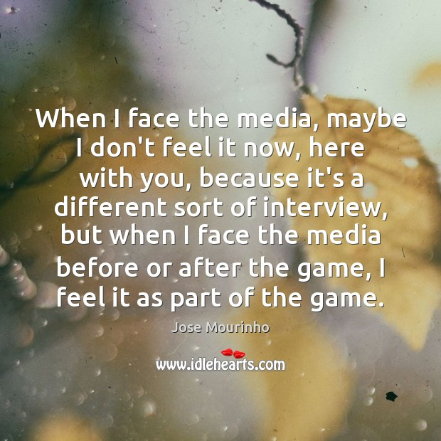 Jose Mourinho Picture Quote image saying: When I face the media, maybe I don't feel it now, here