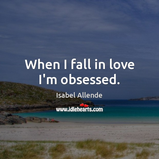 When I fall in love I'm obsessed. Image