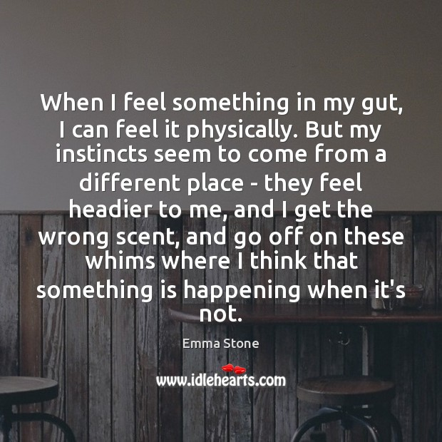 When I feel something in my gut, I can feel it physically. Emma Stone Picture Quote