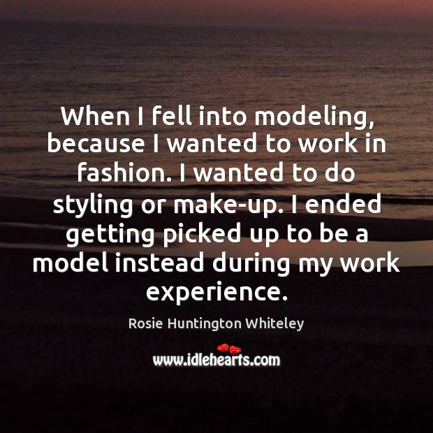 Image, When I fell into modeling, because I wanted to work in fashion.